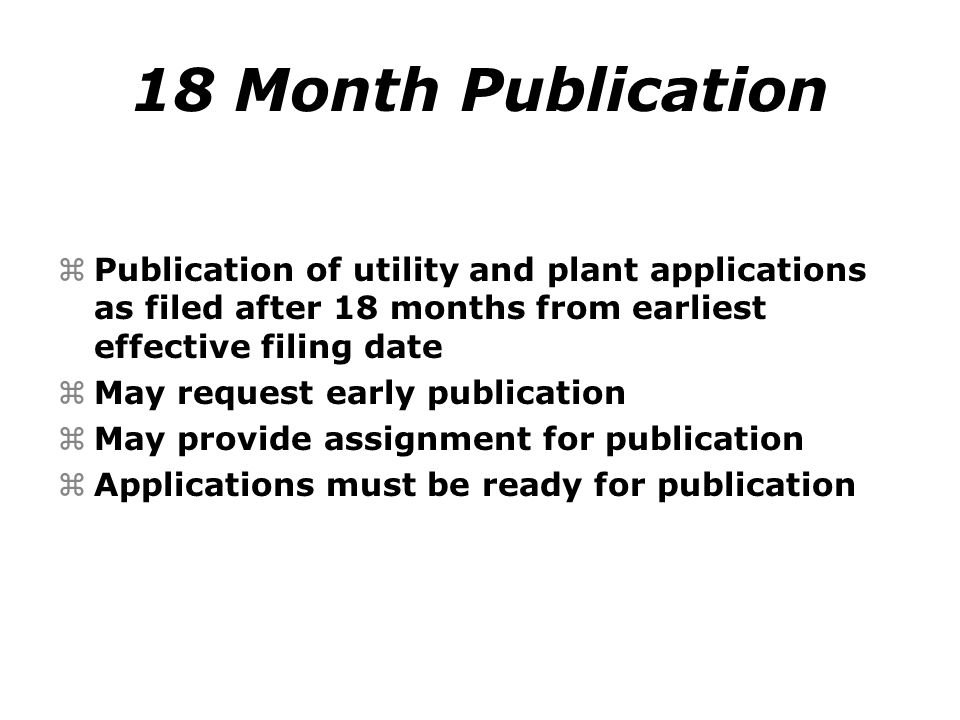 18 Month Publication zPublication of utility and plant applications as filed after 18 months from earliest effective filing date zMay request early publication zMay provide assignment for publication zApplications must be ready for publication