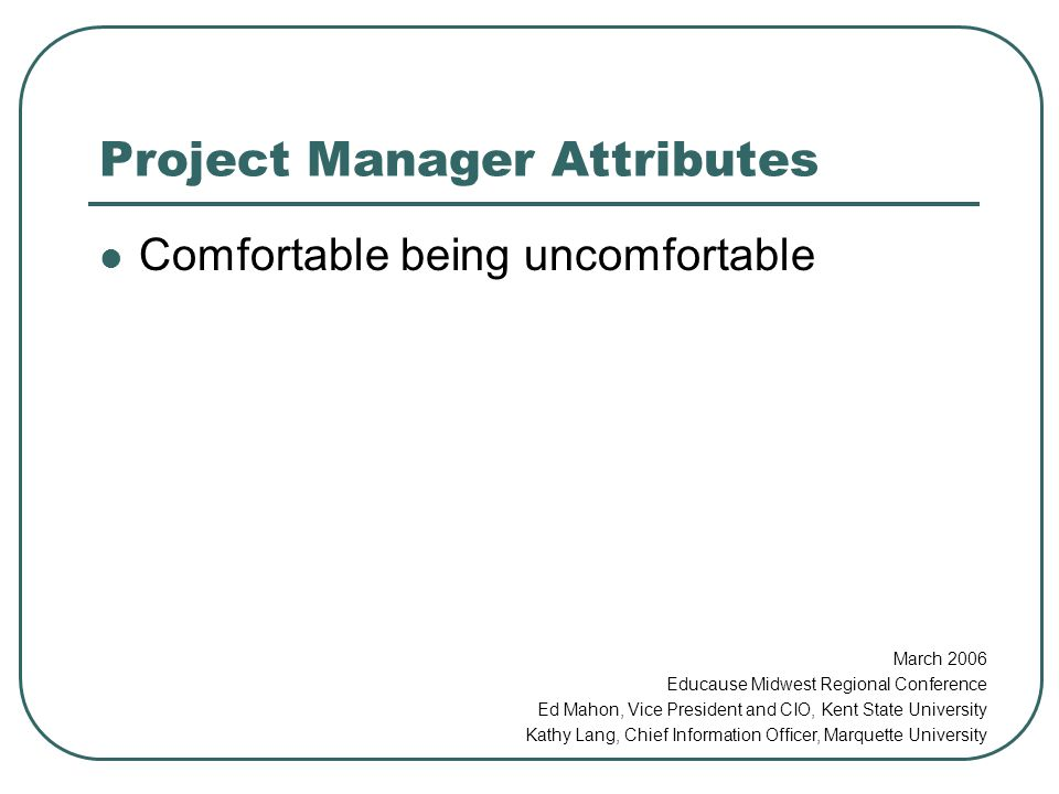 Project Manager Attributes Comfortable being uncomfortable March 2006 Educause Midwest Regional Conference Ed Mahon, Vice President and CIO, Kent State University Kathy Lang, Chief Information Officer, Marquette University
