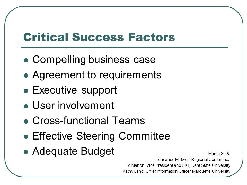 Critical Success Factors Compelling business case Agreement to requirements Executive support User involvement Cross-functional Teams Effective Steering Committee Adequate Budget March 2006 Educause Midwest Regional Conference Ed Mahon, Vice President and CIO, Kent State University Kathy Lang, Chief Information Officer, Marquette University