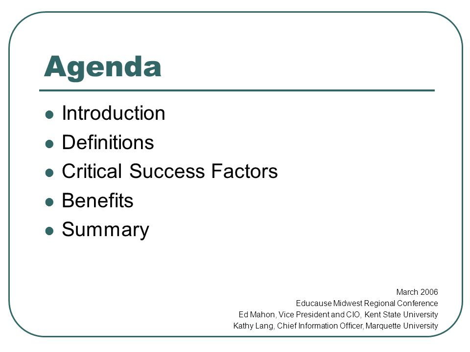 Agenda Introduction Definitions Critical Success Factors Benefits Summary March 2006 Educause Midwest Regional Conference Ed Mahon, Vice President and CIO, Kent State University Kathy Lang, Chief Information Officer, Marquette University