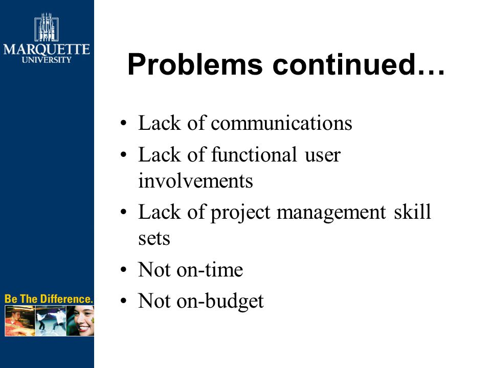 Problems continued… Lack of communications Lack of functional user involvements Lack of project management skill sets Not on-time Not on-budget