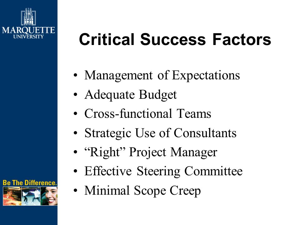Critical Success Factors Management of Expectations Adequate Budget Cross-functional Teams Strategic Use of Consultants Right Project Manager Effective Steering Committee Minimal Scope Creep