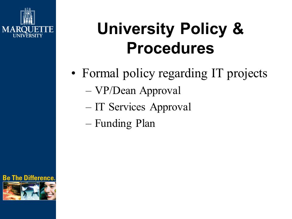 University Policy & Procedures Formal policy regarding IT projects –VP/Dean Approval –IT Services Approval –Funding Plan