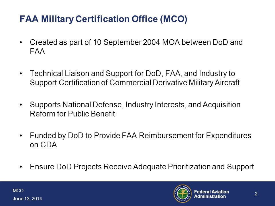 MCO June 13, 2014 Federal Aviation Administration 3 FAA Military Certification Office (MCO) MCO Will: Perform FAA Program Management and Integration Functions for Complex Projects and Those Crossing Regional Boundaries Work on Policy, Processes, and Procedures to Address Unique Challenges and Improve Cert Support for Military Application Work with DoD and Applicants to Identify Appropriate Airworthiness Solutions and Maximize Certification Benefit on CDA Military Aircraft