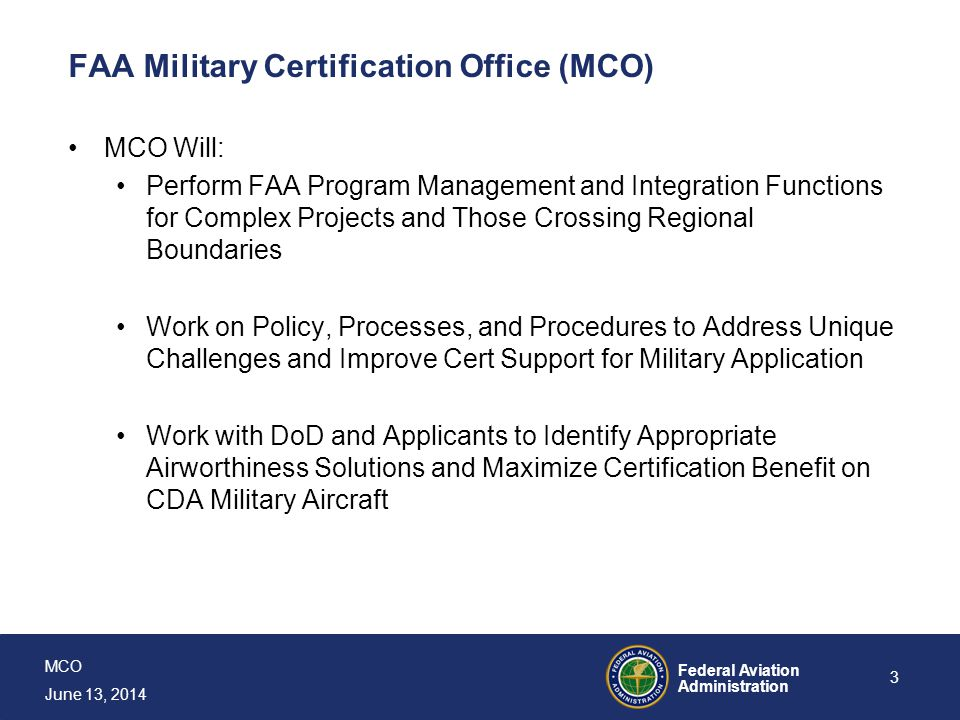 MCO June 13, 2014 Federal Aviation Administration 3 FAA Military Certification Office (MCO) MCO Will: Perform FAA Program Management and Integration F