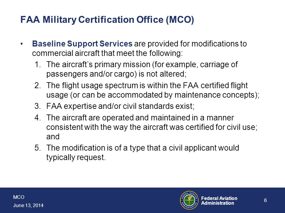 MCO June 13, 2014 Federal Aviation Administration 7 FAA Military Certification Office (MCO) Program Specific Services are FAA support for certification, continued airworthiness, and technical assistance to the Armed Services where the modifications to a CDA do not meet the criteria for Baseline Support Services.