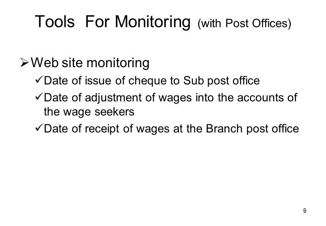 9 Tools For Monitoring (with Post Offices) Web site monitoring Date of issue of cheque to Sub post office Date of adjustment of wages into the accounts of the wage seekers Date of receipt of wages at the Branch post office