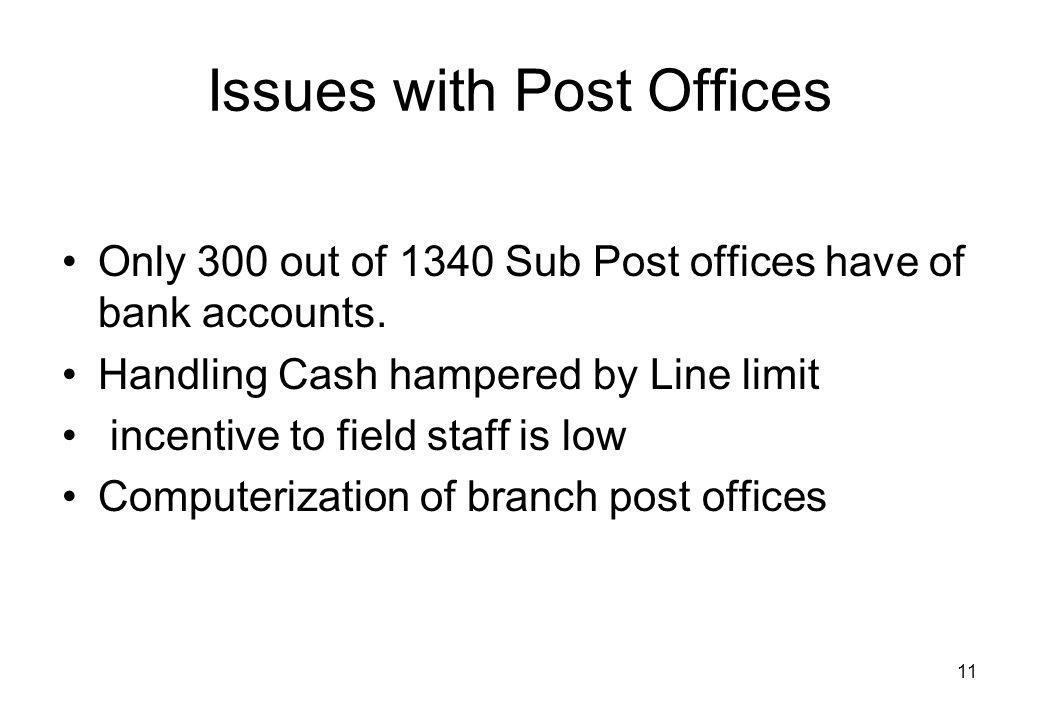 11 Issues with Post Offices Only 300 out of 1340 Sub Post offices have of bank accounts. Handling Cash hampered by Line limit incentive to field staff