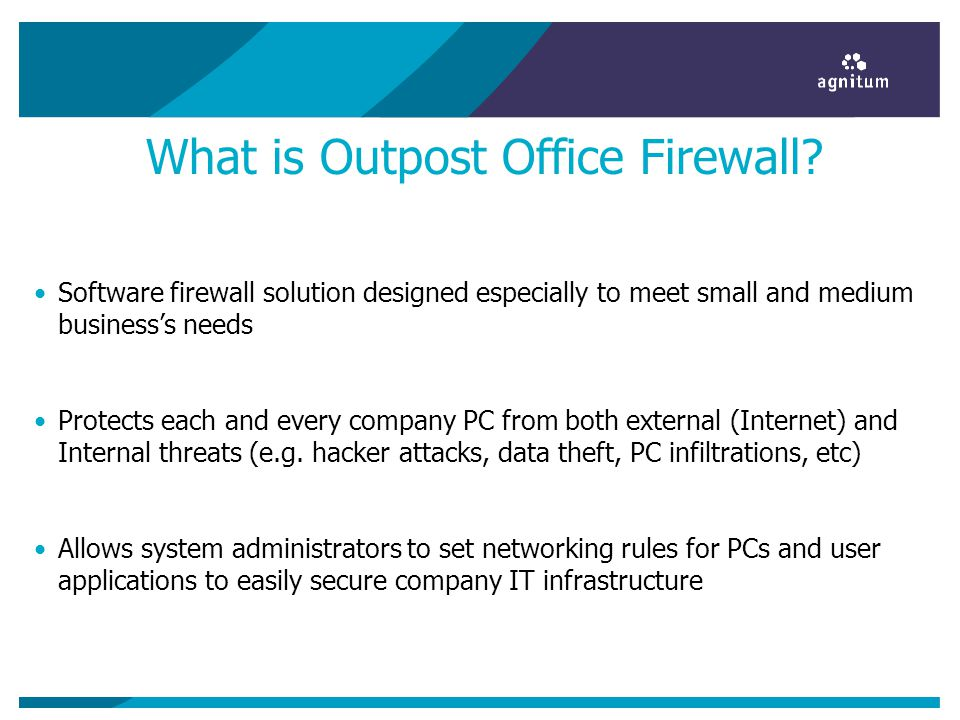 What is Outpost Office Firewall? Software firewall solution designed especially to meet small and medium businesss needs Protects each and every compa