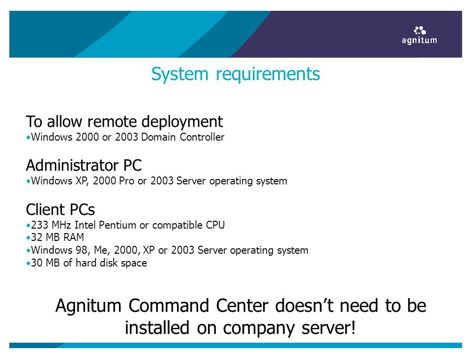 System requirements To allow remote deployment Windows 2000 or 2003 Domain Controller Administrator PC Windows XP, 2000 Pro or 2003 Server operating s