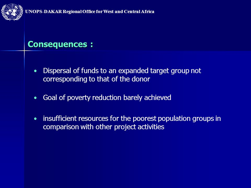 UNOPS-DAKAR Regional Office for West and Central Africa Consequences : Dispersal of funds to an expanded target group not corresponding to that of the donor Goal of poverty reduction barely achieved insufficient resources for the poorest population groups in comparison with other project activities