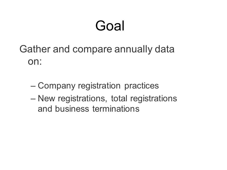 Goal Gather and compare annually data on: –Company registration practices –New registrations, total registrations and business terminations