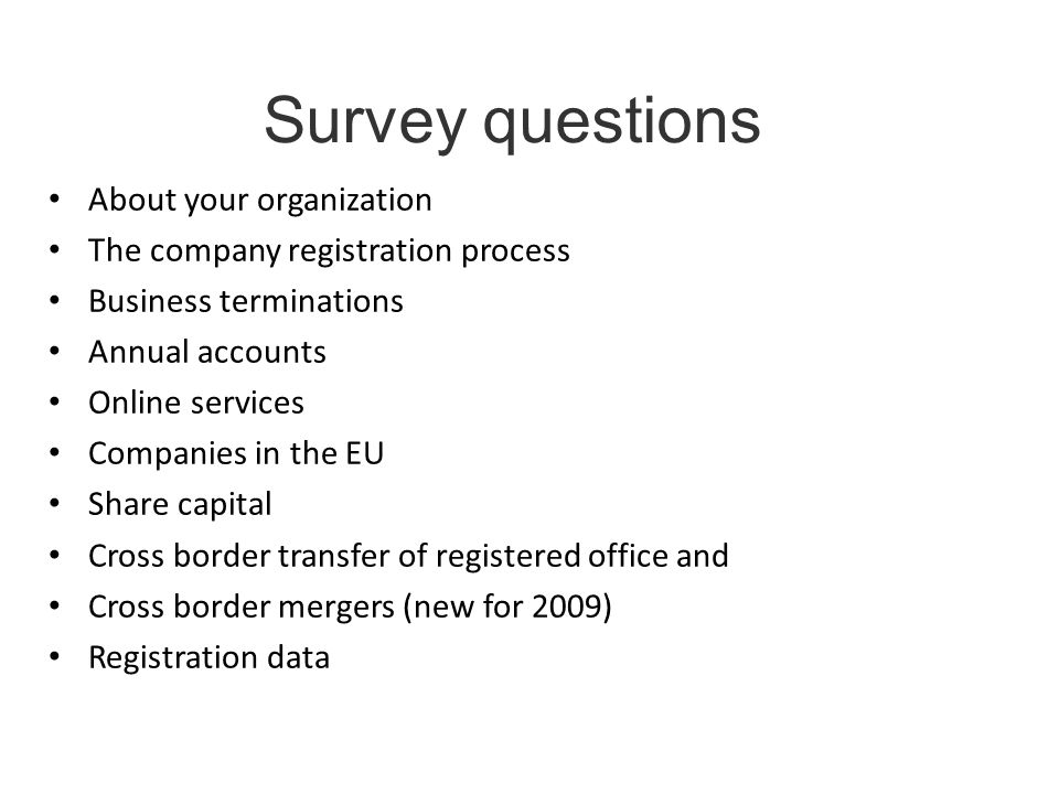 Survey questions About your organization The company registration process Business terminations Annual accounts Online services Companies in the EU Share capital Cross border transfer of registered office and Cross border mergers (new for 2009) Registration data
