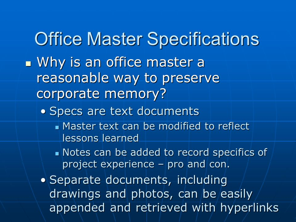 Office Master Specifications To be really useful, an office master must be carefully maintained Single point responsibility is critical Single point responsibility is critical There must be reasonable allowance for indirect time There must be reasonable allowance for indirect time Feedback from project architects is important and should be encouraged Feedback from project architects is important and should be encouraged