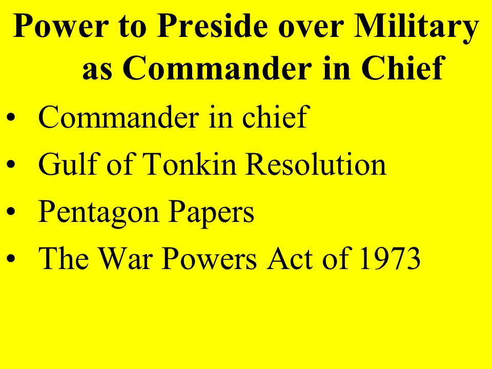 Power to Preside over Military as Commander in Chief Commander in chief Gulf of Tonkin Resolution Pentagon Papers The War Powers Act of 1973