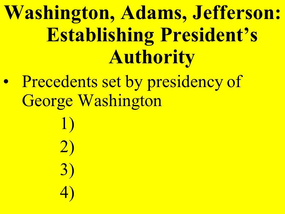 Washington, Adams, Jefferson: Establishing Presidents Authority Precedents set by presidency of George Washington 1) 2) 3) 4)