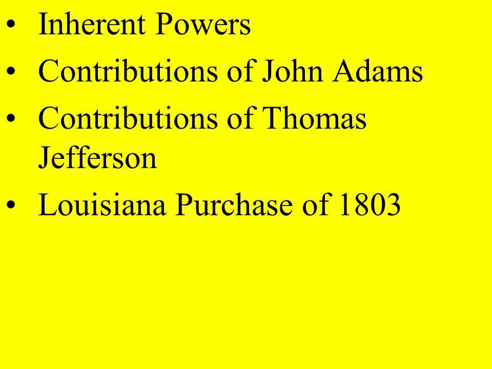 Inherent Powers Contributions of John Adams Contributions of Thomas Jefferson Louisiana Purchase of 1803
