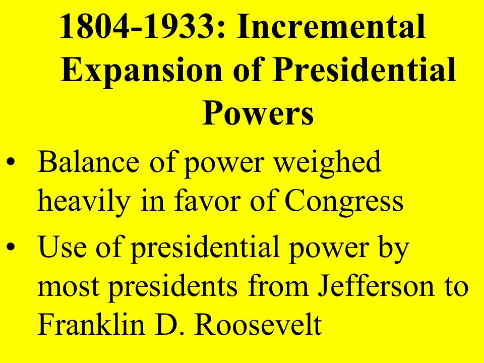 1804-1933: Incremental Expansion of Presidential Powers Balance of power weighed heavily in favor of Congress Use of presidential power by most presid