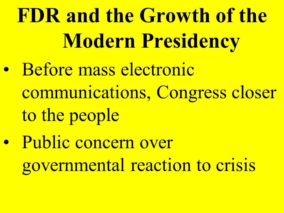 FDR and the Growth of the Modern Presidency Before mass electronic communications, Congress closer to the people Public concern over governmental reac