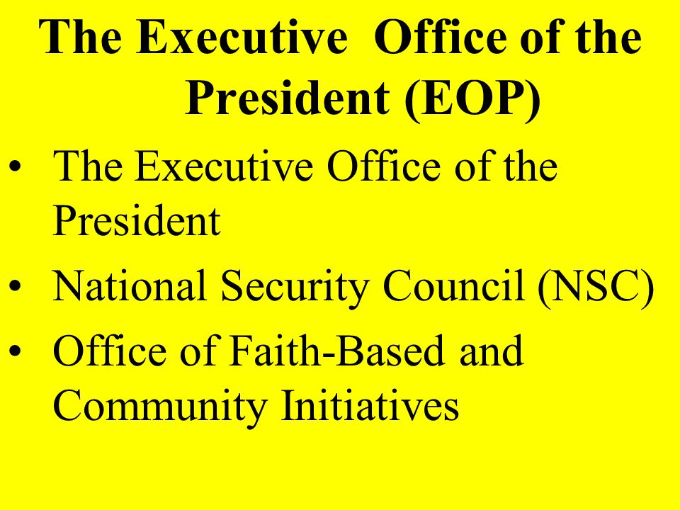 The Executive Office of the President (EOP) The Executive Office of the President National Security Council (NSC) Office of Faith-Based and Community