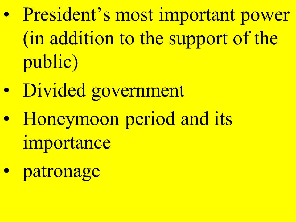Presidents most important power (in addition to the support of the public) Divided government Honeymoon period and its importance patronage