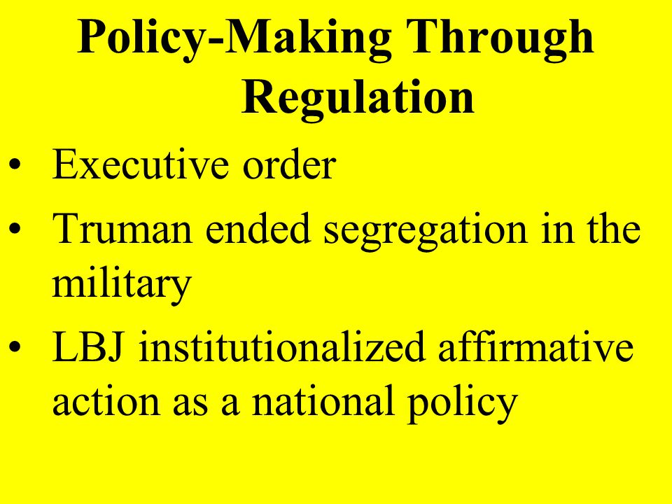 Policy-Making Through Regulation Executive order Truman ended segregation in the military LBJ institutionalized affirmative action as a national polic