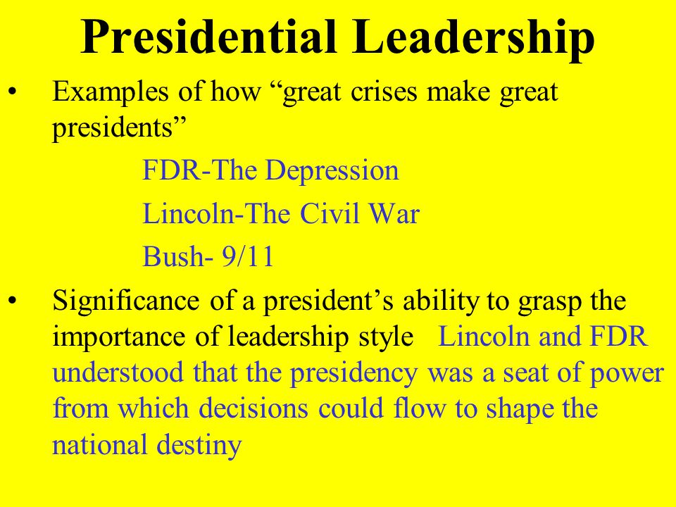 Presidential Leadership Examples of how great crises make great presidents FDR-The Depression Lincoln-The Civil War Bush- 9/11 Significance of a presi