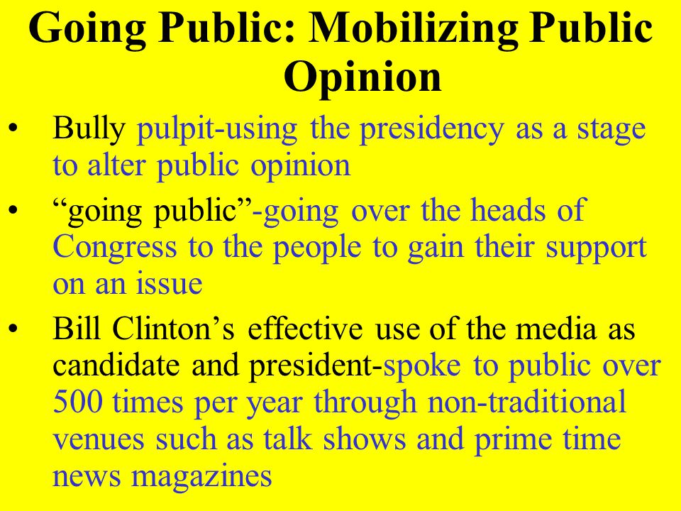 Going Public: Mobilizing Public Opinion Bully pulpit-using the presidency as a stage to alter public opinion going public-going over the heads of Cong