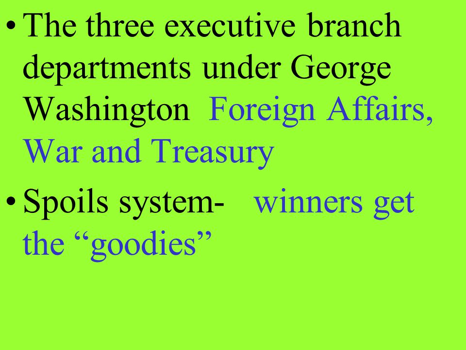 The three executive branch departments under George Washington Foreign Affairs, War and Treasury Spoils system- winners get the goodies