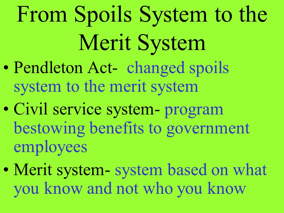 From Spoils System to the Merit System Pendleton Act- changed spoils system to the merit system Civil service system- program bestowing benefits to go