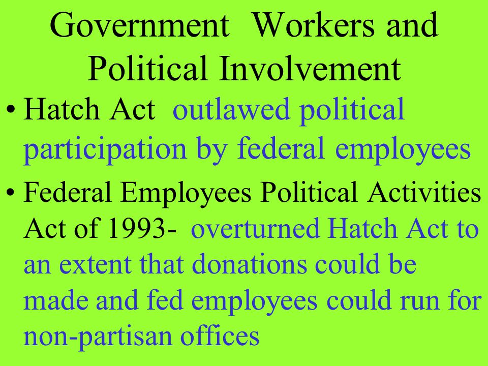 Hatch Act outlawed political participation by federal employees Federal Employees Political Activities Act of 1993- overturned Hatch Act to an extent