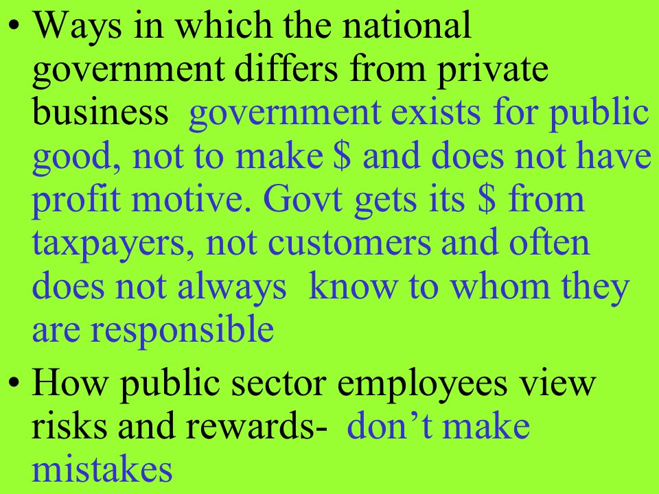 Ways in which the national government differs from private business government exists for public good, not to make $ and does not have profit motive.