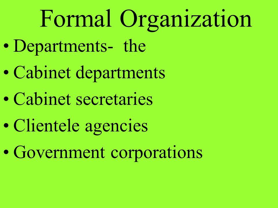 Departments- the Cabinet departments Cabinet secretaries Clientele agencies Government corporations Formal Organization