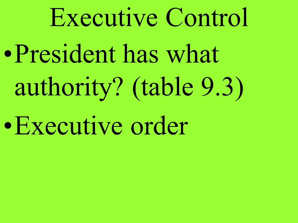 President has what authority? (table 9.3) Executive order Executive Control