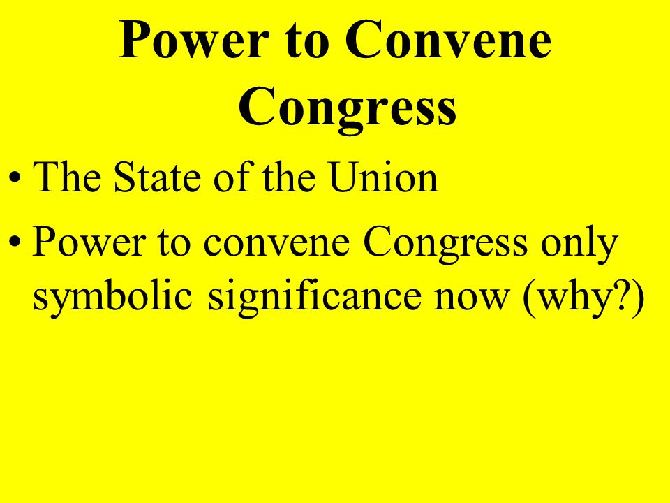 Power to Convene Congress The State of the Union Power to convene Congress only symbolic significance now (why?)