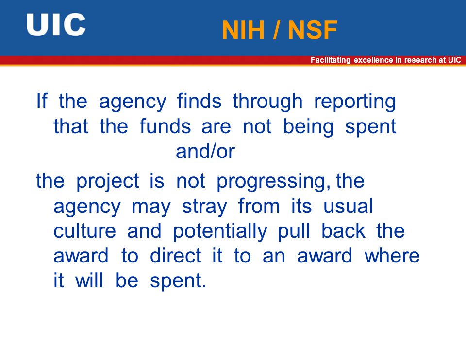 Facilitating excellence in research at UIC NIH / NSF If the agency finds through reporting that the funds are not being spent and/or the project is not progressing, the agency may stray from its usual culture and potentially pull back the award to direct it to an award where it will be spent.