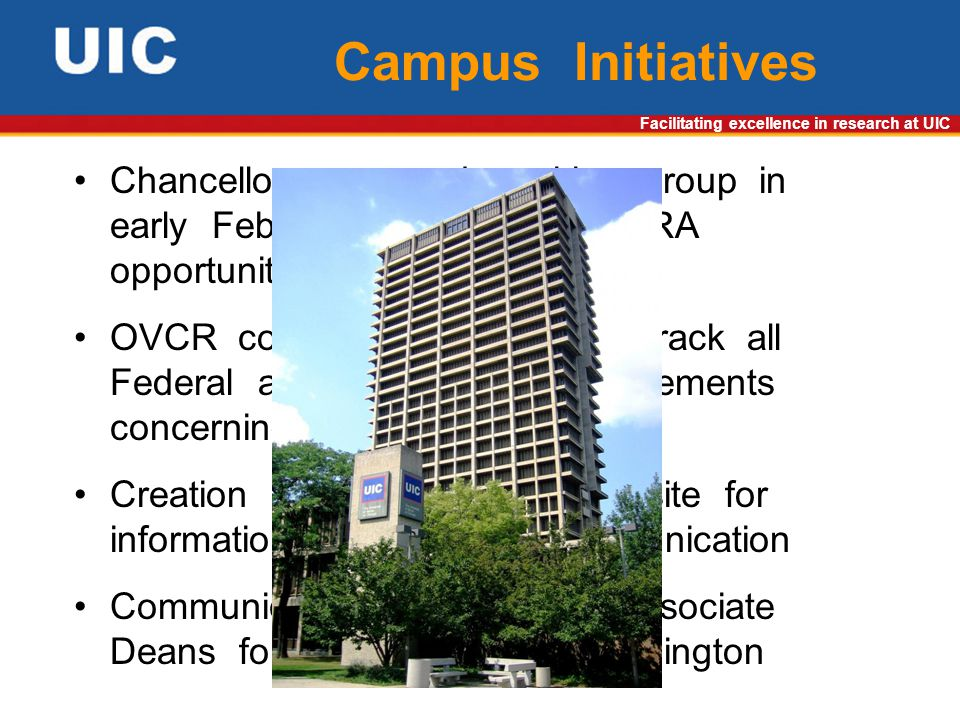 Facilitating excellence in research at UIC Campus Initiatives Chancellor convened working group in early February to evaluate ARRA opportunities OVCR convened taskforce to track all Federal agencies and announcements concerning ARRA Creation of clearinghouse website for information sharing and communication Communication with faculty, Associate Deans for Research and Washington