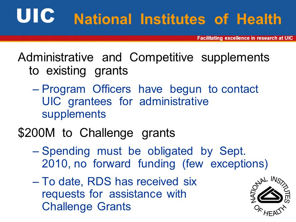Facilitating excellence in research at UIC National Institutes of Health Administrative and Competitive supplements to existing grants –Program Officers have begun to contact UIC grantees for administrative supplements $200M to Challenge grants –Spending must be obligated by Sept.