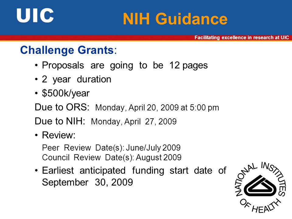 Facilitating excellence in research at UIC NIH Guidance Challenge Grants: Proposals are going to be 12 pages 2 year duration $500k/year Due to ORS: Monday, April 20, 2009 at 5:00 pm Due to NIH: Monday, April 27, 2009 Review: Peer Review Date(s): June/July 2009 Council Review Date(s): August 2009 Earliest anticipated funding start date of September 30, 2009