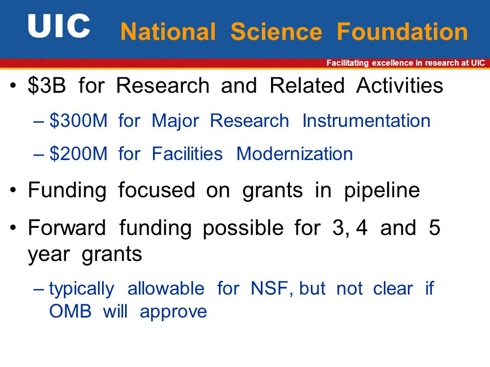 Facilitating excellence in research at UIC National Science Foundation $3B for Research and Related Activities – $300M for Major Research Instrumentation – $200M for Facilities Modernization Funding focused on grants in pipeline Forward funding possible for 3, 4 and 5 year grants –typically allowable for NSF, but not clear if OMB will approve