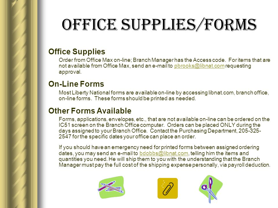 Office Supplies/Forms Office Supplies Order from Office Max on-line; Branch Manager has the Access code.