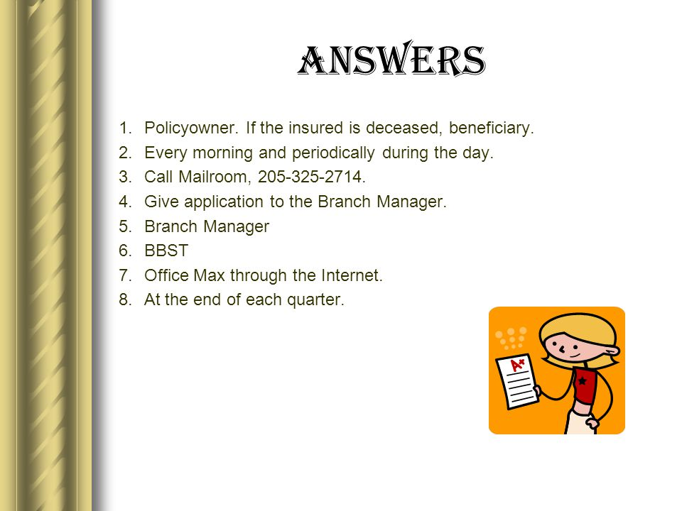 Answers 1.Policyowner. If the insured is deceased, beneficiary.