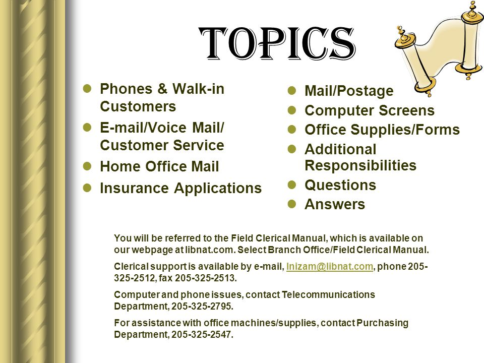 Topics Phones & Walk-in Customers E-mail/Voice Mail/ Customer Service Home Office Mail Insurance Applications Mail/Postage Computer Screens Office Supplies/Forms Additional Responsibilities Questions Answers You will be referred to the Field Clerical Manual, which is available on our webpage at libnat.com.