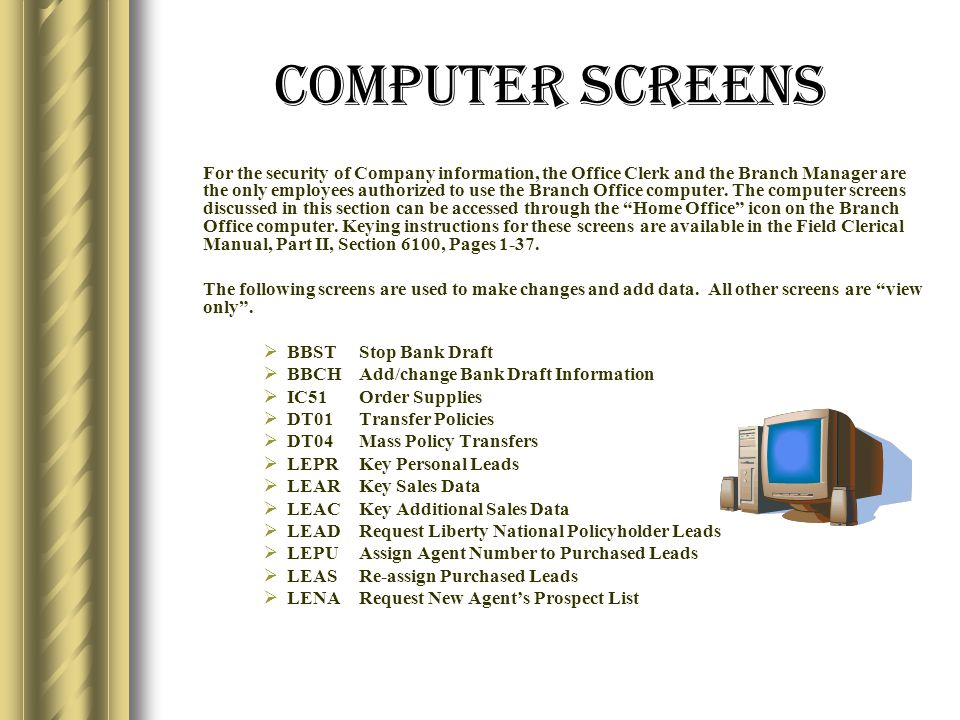 Computer Screens For the security of Company information, the Office Clerk and the Branch Manager are the only employees authorized to use the Branch Office computer.