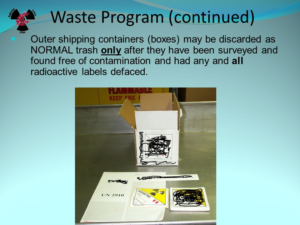 Outer shipping containers (boxes) may be discarded as NORMAL trash only after they have been surveyed and found free of contamination and had any and all radioactive labels defaced.