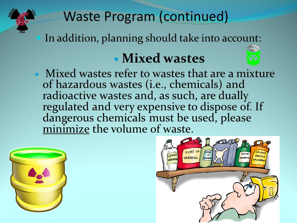 Waste Program (continued) In addition, planning should take into account: Mixed wastes Mixed wastes refer to wastes that are a mixture of hazardous wastes (i.e., chemicals) and radioactive wastes and, as such, are dually regulated and very expensive to dispose of.