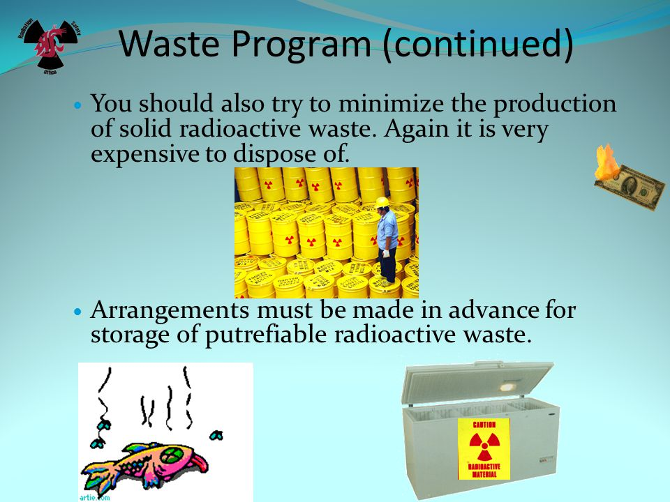 Waste Program (continued) You should also try to minimize the production of solid radioactive waste.