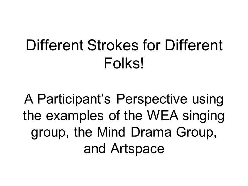 Different Strokes for Different Folks! A Participants Perspective using the examples of the WEA singing group, the Mind Drama Group, and Artspace