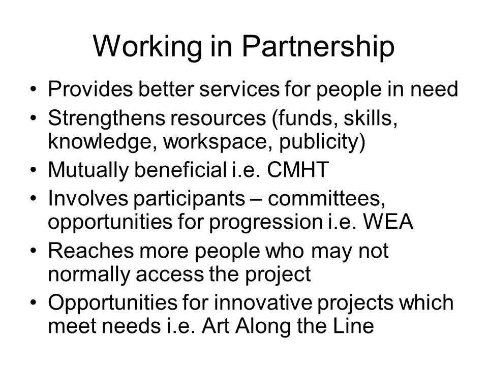 Working in Partnership Provides better services for people in need Strengthens resources (funds, skills, knowledge, workspace, publicity) Mutually beneficial i.e.