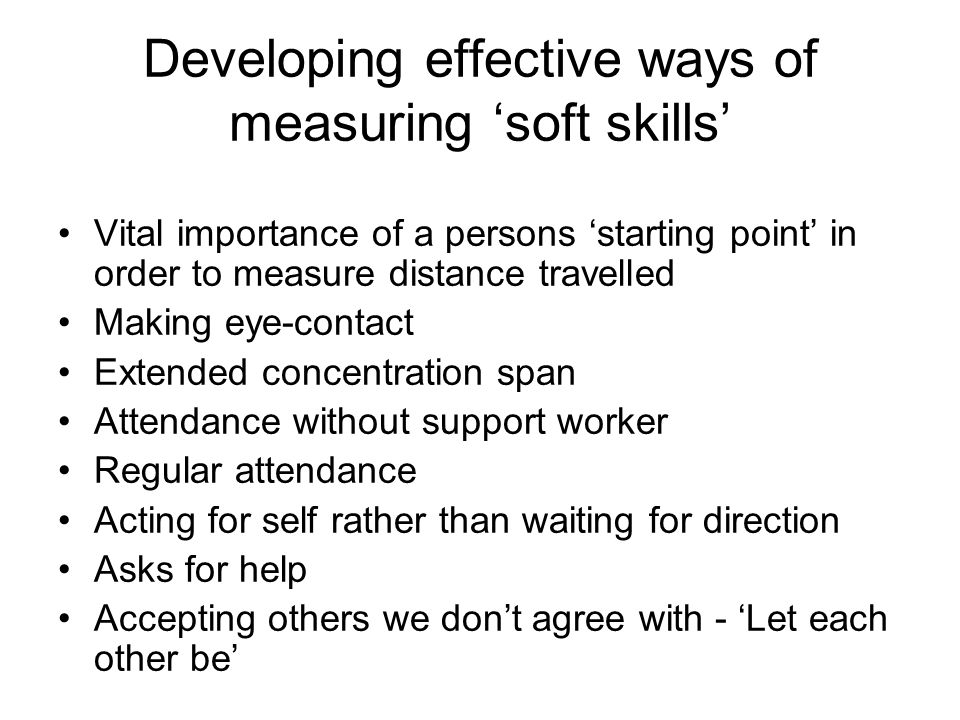 Developing effective ways of measuring soft skills Vital importance of a persons starting point in order to measure distance travelled Making eye-contact Extended concentration span Attendance without support worker Regular attendance Acting for self rather than waiting for direction Asks for help Accepting others we dont agree with - Let each other be
